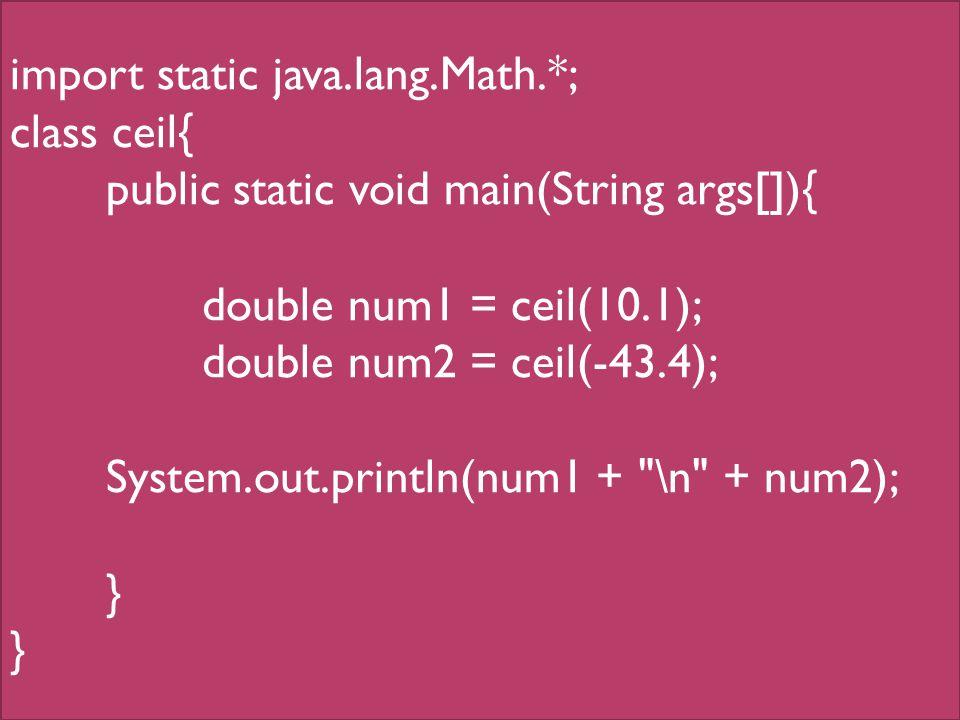 import static java.lang.Math.*; class ceil{ public static void main(String args[]){ double num1 = ceil(10.1); double num2 = ceil(-43.4); System.out.println(num1 + \n + num2); }