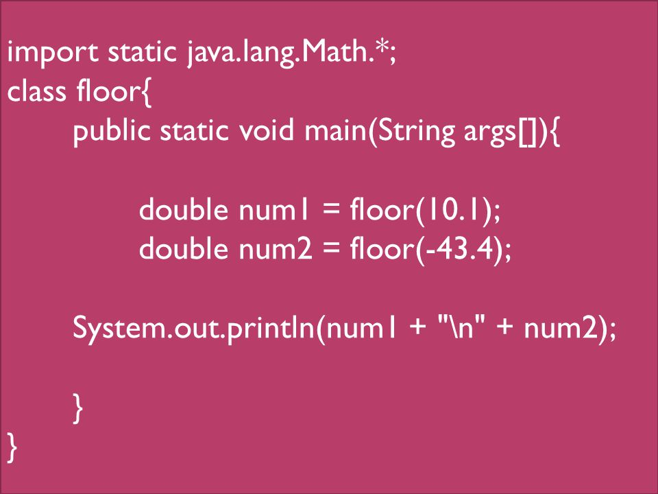 import static java.lang.Math.*; class floor{ public static void main(String args[]){ double num1 = floor(10.1); double num2 = floor(-43.4); System.out.println(num1 + \n + num2); }