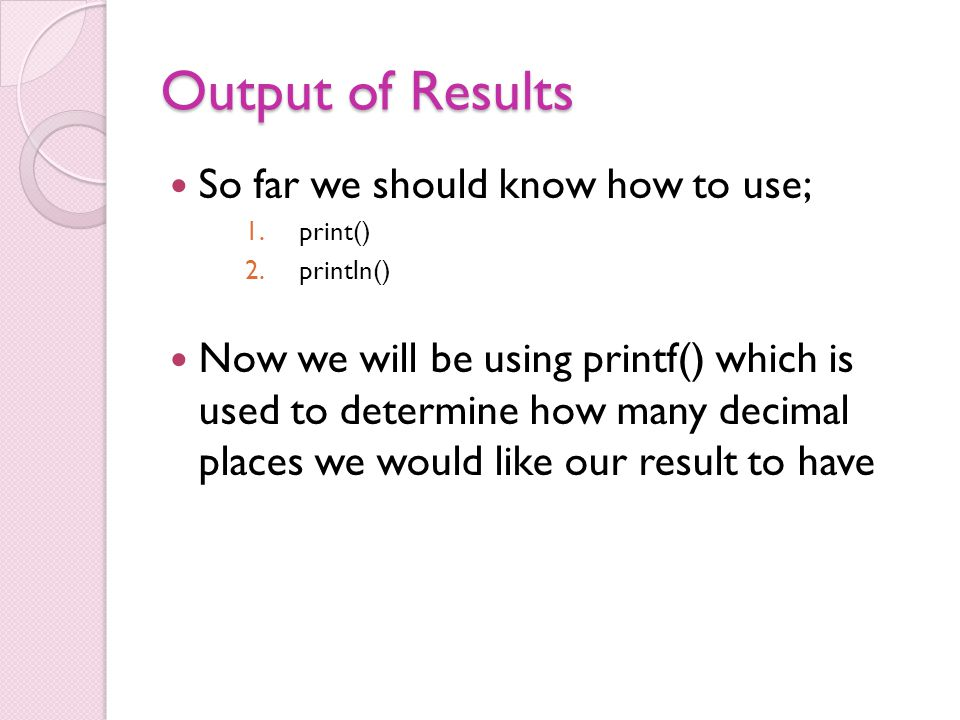 Output of Results So far we should know how to use; 1.print() 2.println() Now we will be using printf() which is used to determine how many decimal places we would like our result to have