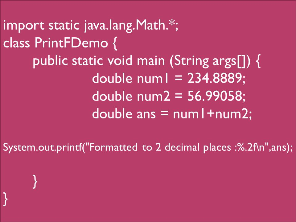 import static java.lang.Math.*; class PrintFDemo { public static void main (String args[]) { double num1 = 234.8889; double num2 = 56.99058; double ans = num1+num2; System.out.printf( Formatted to 2 decimal places :%.2f\n ,ans); }