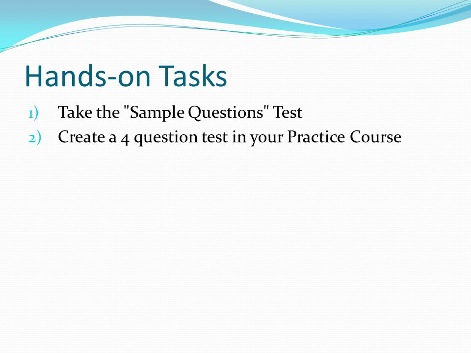 Hands-on Tasks 1) Take the Sample Questions Test 2) Create a 4 question test in your Practice Course