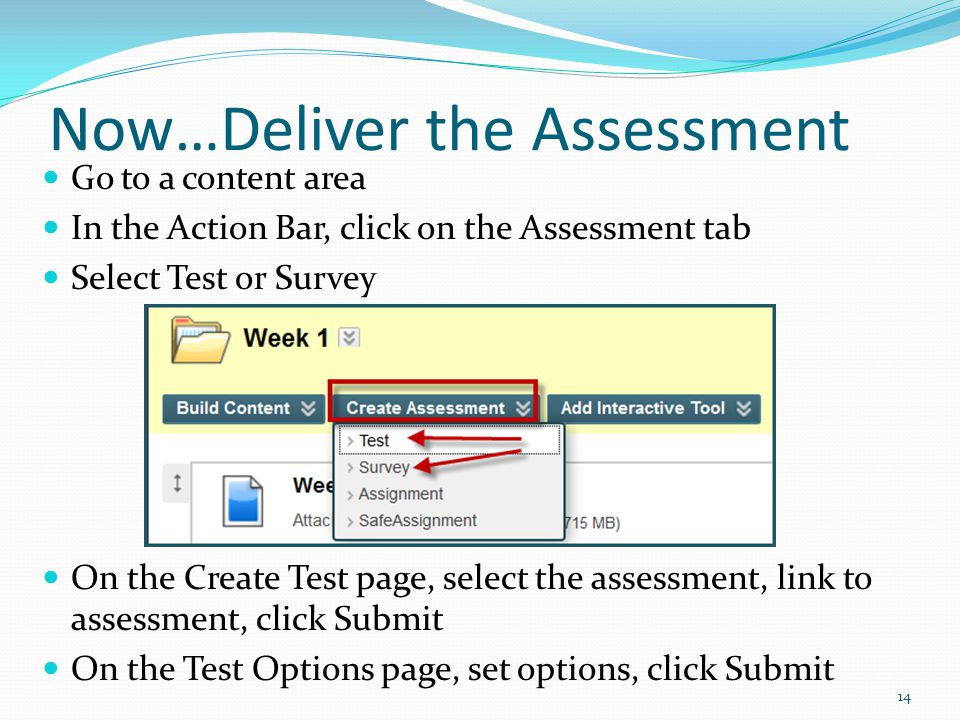 Now…Deliver the Assessment Go to a content area In the Action Bar, click on the Assessment tab Select Test or Survey On the Create Test page, select the assessment, link to assessment, click Submit On the Test Options page, set options, click Submit 14