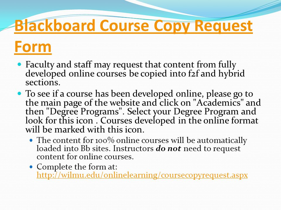 Blackboard Course Copy Request Form Faculty and staff may request that content from fully developed online courses be copied into f2f and hybrid sections.