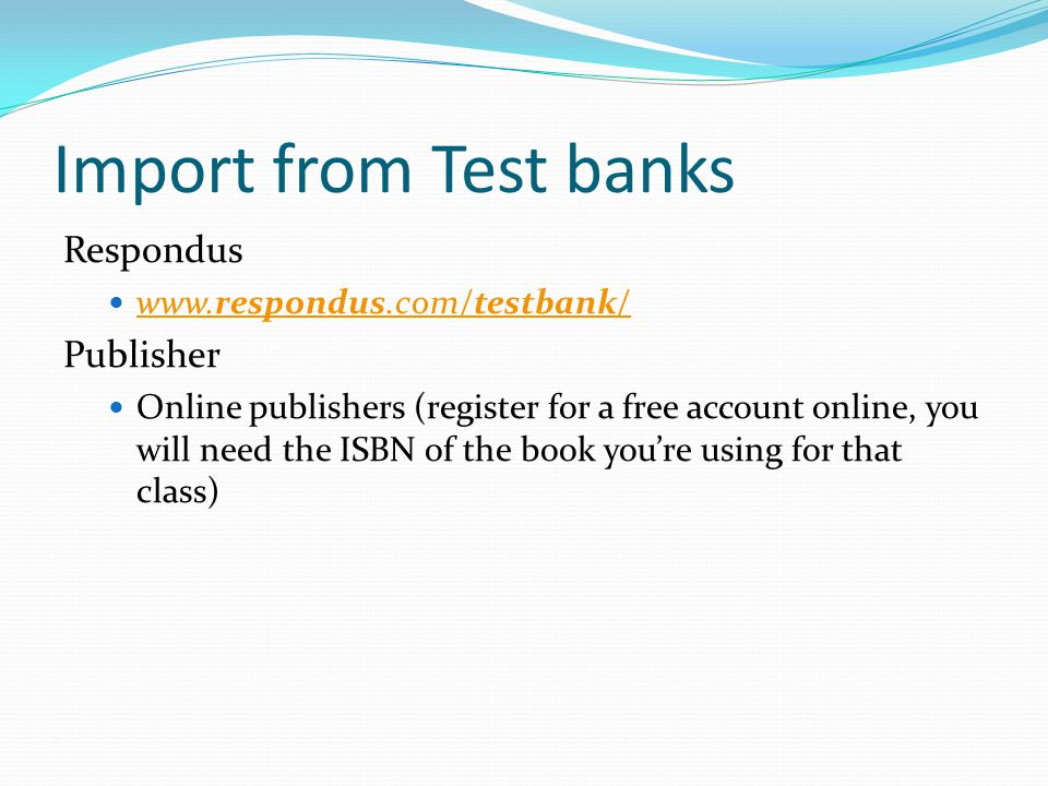 Import from Test banks Respondus www.respondus.com/testbank/ www.respondus.com/testbank/ Publisher Online publishers (register for a free account online, you will need the ISBN of the book you're using for that class)