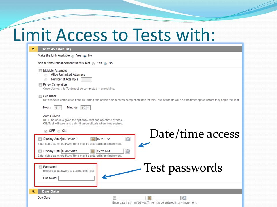 Test Options In the content area Edit Test Options  Set test available  Set date restrictions  Force Completion  Timer options  Timer options, students who Save All Answers and leave or turn off their computer; they will come back to the timer still counting down.