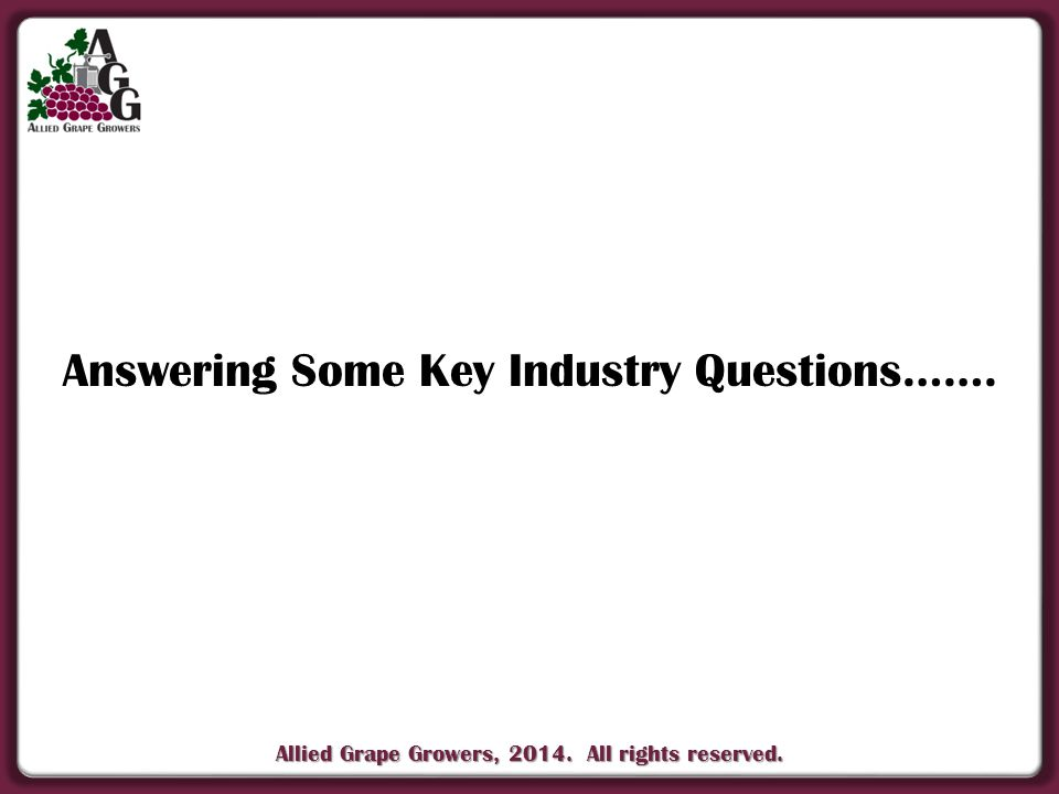 Allied Grape Growers, 2014. All rights reserved. Answering Some Key Industry Questions…….