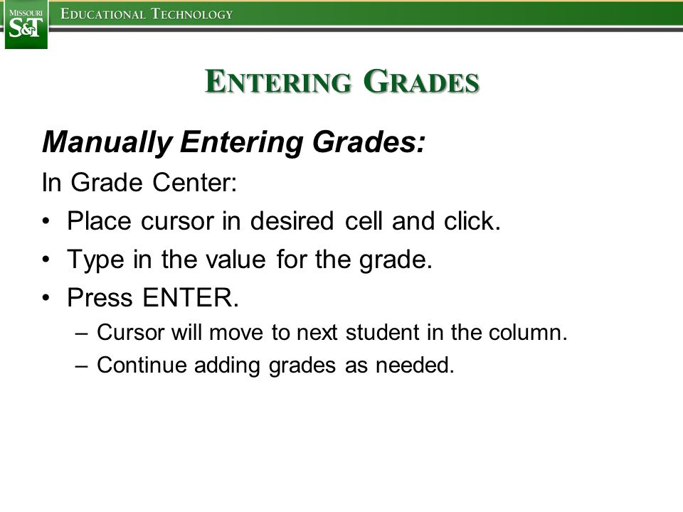 E NTERING G RADES Manually Entering Grades: In Grade Center: Place cursor in desired cell and click. Type in the value for the grade. Press ENTER. –Cu
