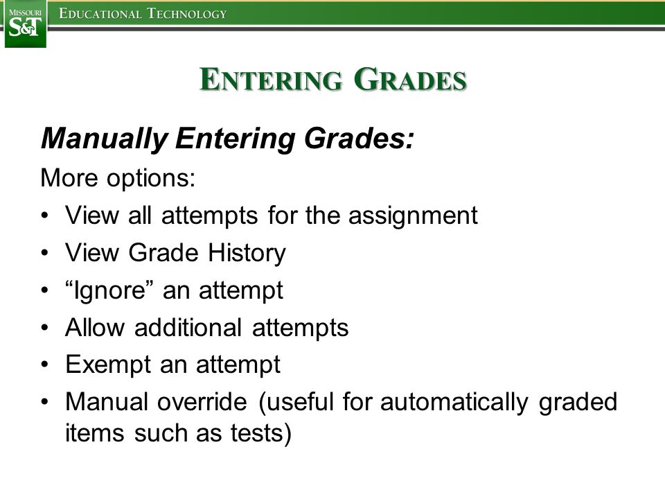 E NTERING G RADES Manually Entering Grades: More options: View all attempts for the assignment View Grade History Ignore an attempt Allow additional attempts Exempt an attempt Manual override (useful for automatically graded items such as tests)