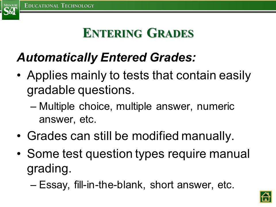 E NTERING G RADES Automatically Entered Grades: Applies mainly to tests that contain easily gradable questions. –Multiple choice, multiple answer, num