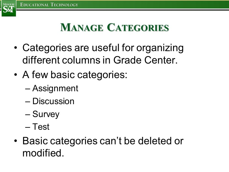 M ANAGE C ATEGORIES Categories are useful for organizing different columns in Grade Center. A few basic categories: –Assignment –Discussion –Survey –T