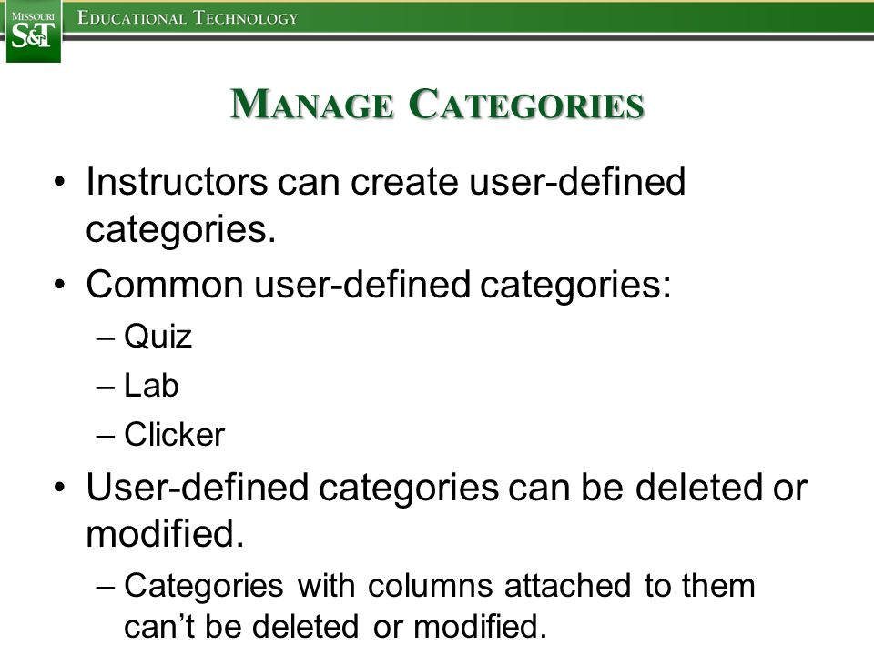 M ANAGE C ATEGORIES Instructors can create user-defined categories. Common user-defined categories: –Quiz –Lab –Clicker User-defined categories can be