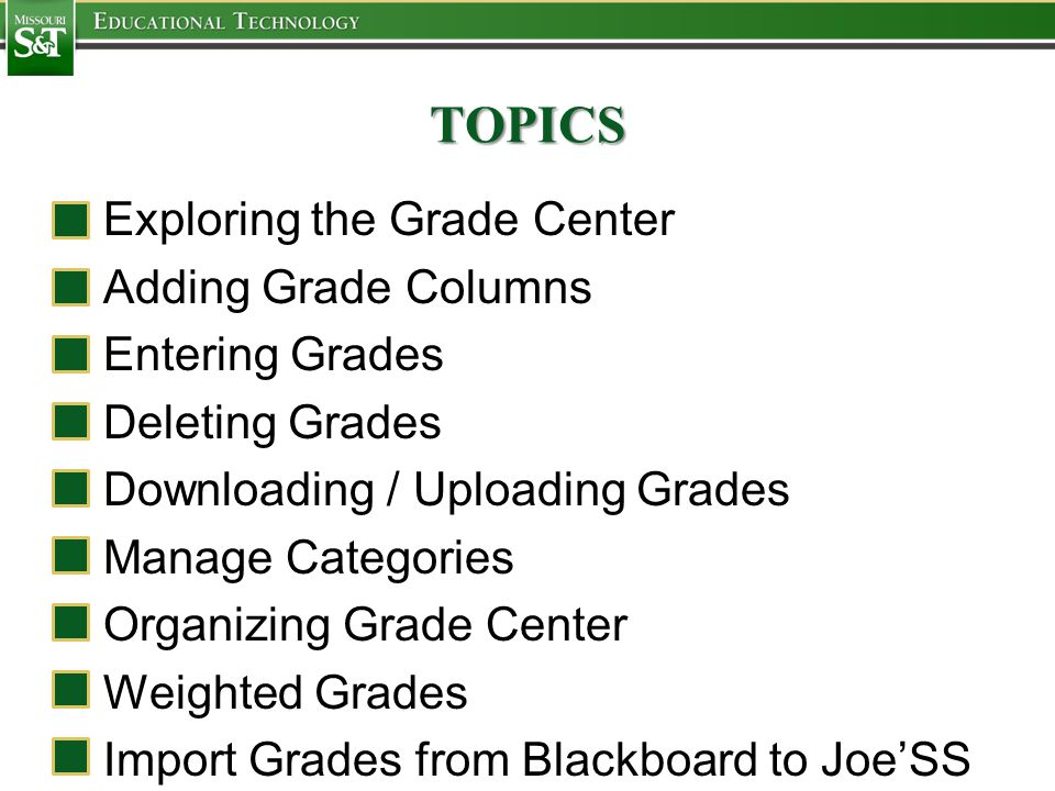 TOPICS Exploring the Grade Center Adding Grade Columns Entering Grades Deleting Grades Downloading / Uploading Grades Manage Categories Organizing Grade Center Weighted Grades Import Grades from Blackboard to Joe'SS
