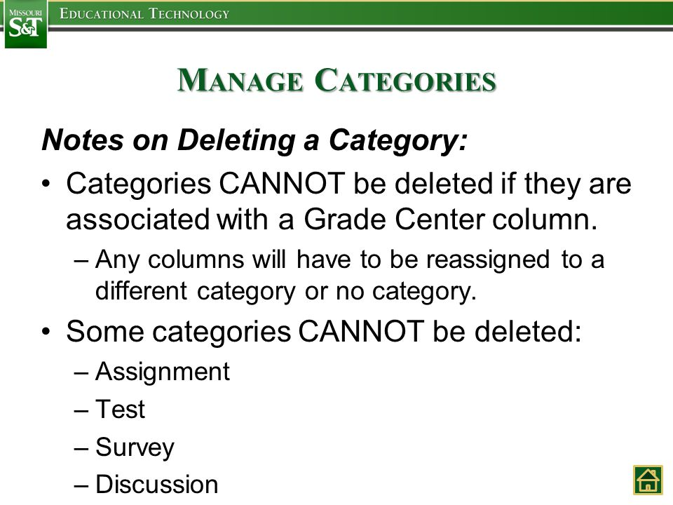 M ANAGE C ATEGORIES Notes on Deleting a Category: Categories CANNOT be deleted if they are associated with a Grade Center column. –Any columns will ha