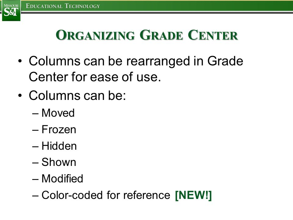 O RGANIZING G RADE C ENTER Columns can be rearranged in Grade Center for ease of use. Columns can be: –Moved –Frozen –Hidden –Shown –Modified –Color-c