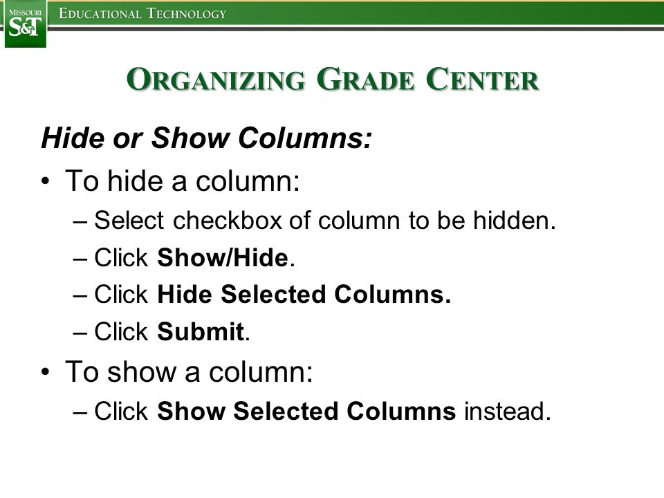 O RGANIZING G RADE C ENTER Hide or Show Columns: To hide a column: –Select checkbox of column to be hidden. –Click Show/Hide. –Click Hide Selected Col