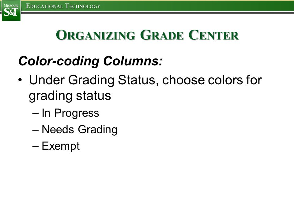 O RGANIZING G RADE C ENTER Color-coding Columns: Under Grading Status, choose colors for grading status –In Progress –Needs Grading –Exempt