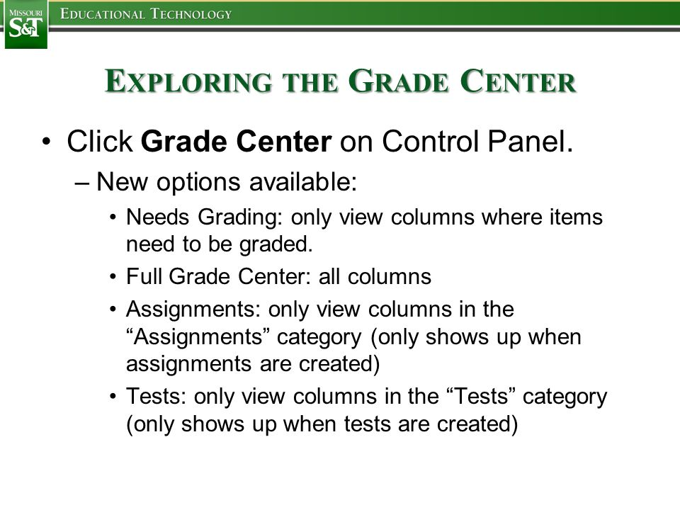E XPLORING THE G RADE C ENTER Click Grade Center on Control Panel. –New options available: Needs Grading: only view columns where items need to be gra