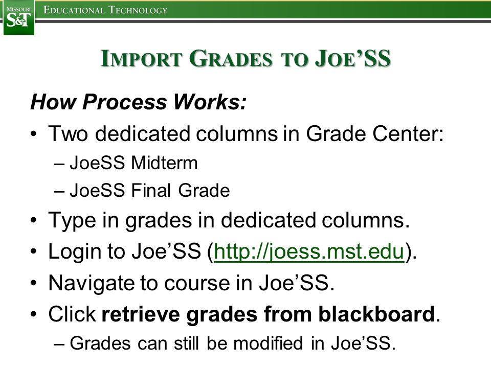 I MPORT G RADES TO J OE 'SS How Process Works: Two dedicated columns in Grade Center: –JoeSS Midterm –JoeSS Final Grade Type in grades in dedicated columns.
