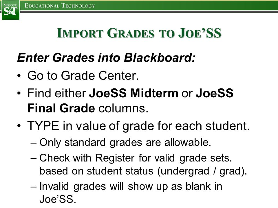 I MPORT G RADES TO J OE 'SS Enter Grades into Blackboard: Go to Grade Center. Find either JoeSS Midterm or JoeSS Final Grade columns. TYPE in value of