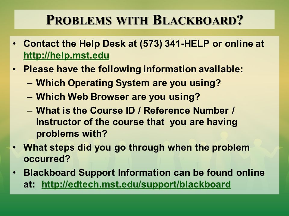 P ROBLEMS WITH B LACKBOARD ? Contact the Help Desk at (573) 341-HELP or online at http://help.mst.edu http://help.mst.edu Please have the following in