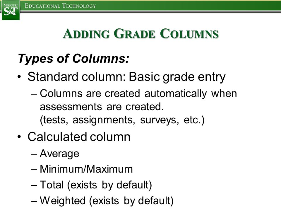 A DDING G RADE C OLUMNS Types of Columns: Standard column: Basic grade entry –Columns are created automatically when assessments are created.