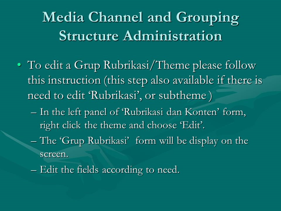 Media Channel and Grouping Structure Administration To edit a Grup Rubrikasi/Theme please follow this instruction (this step also available if there is need to edit 'Rubrikasi', or subtheme )To edit a Grup Rubrikasi/Theme please follow this instruction (this step also available if there is need to edit 'Rubrikasi', or subtheme ) –In the left panel of 'Rubrikasi dan Konten' form, right click the theme and choose 'Edit'.