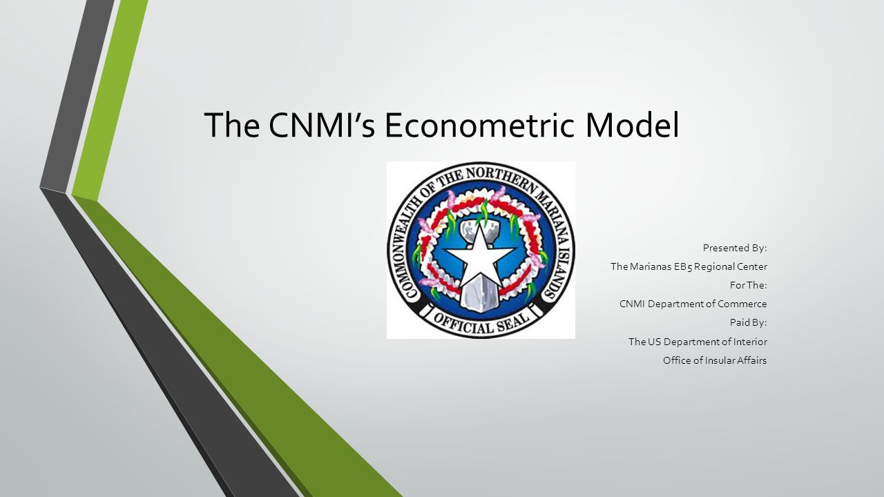The CNMI's Econometric Model Presented By: The Marianas EB5 Regional Center For The: CNMI Department of Commerce Paid By: The US Department of Interior Office of Insular Affairs