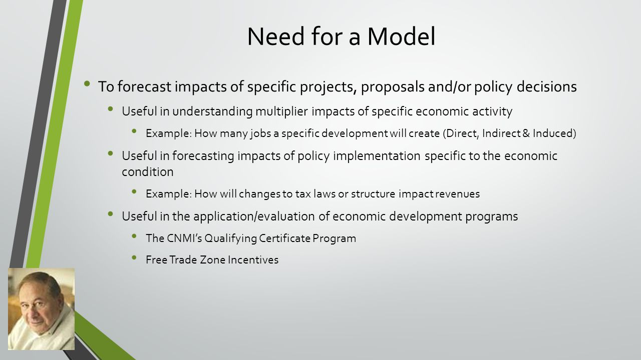 Need for a Model To forecast impacts of specific projects, proposals and/or policy decisions Useful in understanding multiplier impacts of specific economic activity Example: How many jobs a specific development will create (Direct, Indirect & Induced) Useful in forecasting impacts of policy implementation specific to the economic condition Example: How will changes to tax laws or structure impact revenues Useful in the application/evaluation of economic development programs The CNMI's Qualifying Certificate Program Free Trade Zone Incentives