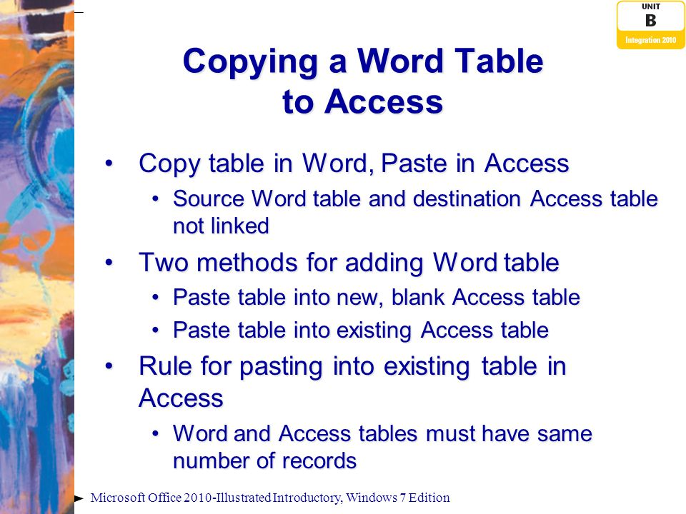 Microsoft Office 2010-Illustrated Introductory, Windows 7 Edition Copying a Word Table to Access Copy table in Word, Paste in AccessCopy table in Word, Paste in Access Source Word table and destination Access table not linkedSource Word table and destination Access table not linked Two methods for adding Word tableTwo methods for adding Word table Paste table into new, blank Access tablePaste table into new, blank Access table Paste table into existing Access tablePaste table into existing Access table Rule for pasting into existing table in AccessRule for pasting into existing table in Access Word and Access tables must have same number of recordsWord and Access tables must have same number of records