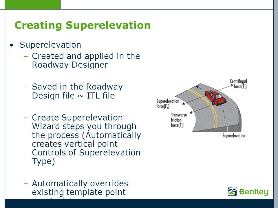 Creating Superelevation Superelevation –Created and applied in the Roadway Designer –Saved in the Roadway Design file ~ ITL file –Create Superelevation Wizard steps you through the process (Automatically creates vertical point Controls of Superelevation Type) –Automatically overrides existing template point constraints