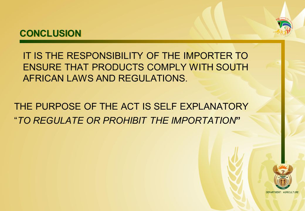 DEPARTMENT: AGRICULTURE CONCLUSION IT IS THE RESPONSIBILITY OF THE IMPORTER TO ENSURE THAT PRODUCTS COMPLY WITH SOUTH AFRICAN LAWS AND REGULATIONS.