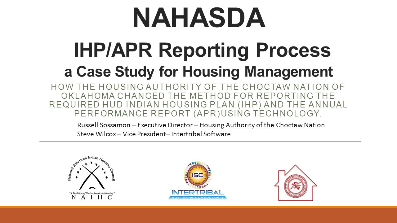 NAHASDA IHP/APR Reporting Process a Case Study for Housing Management HOW THE HOUSING AUTHORITY OF THE CHOCTAW NATION OF OKLAHOMA CHANGED THE METHOD FOR REPORTING THE REQUIRED HUD INDIAN HOUSING PLAN (IHP) AND THE ANNUAL PERFORMANCE REPORT (APR)USING TECHNOLOGY.
