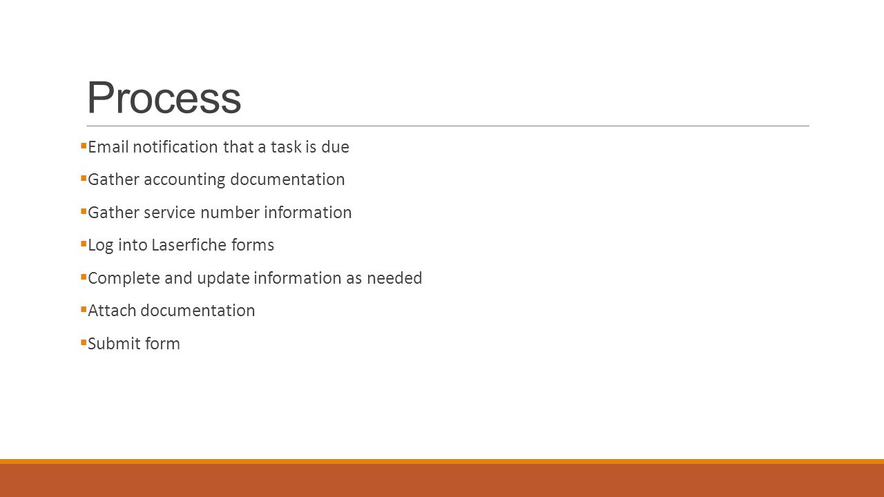 Process  Email notification that a task is due  Gather accounting documentation  Gather service number information  Log into Laserfiche forms  Complete and update information as needed  Attach documentation  Submit form