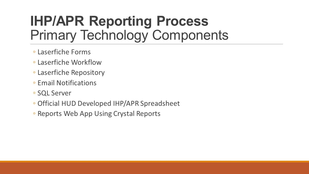 IHP/APR Reporting Process Primary Technology Components ◦Laserfiche Forms ◦Laserfiche Workflow ◦Laserfiche Repository ◦Email Notifications ◦SQL Server ◦Official HUD Developed IHP/APR Spreadsheet ◦Reports Web App Using Crystal Reports
