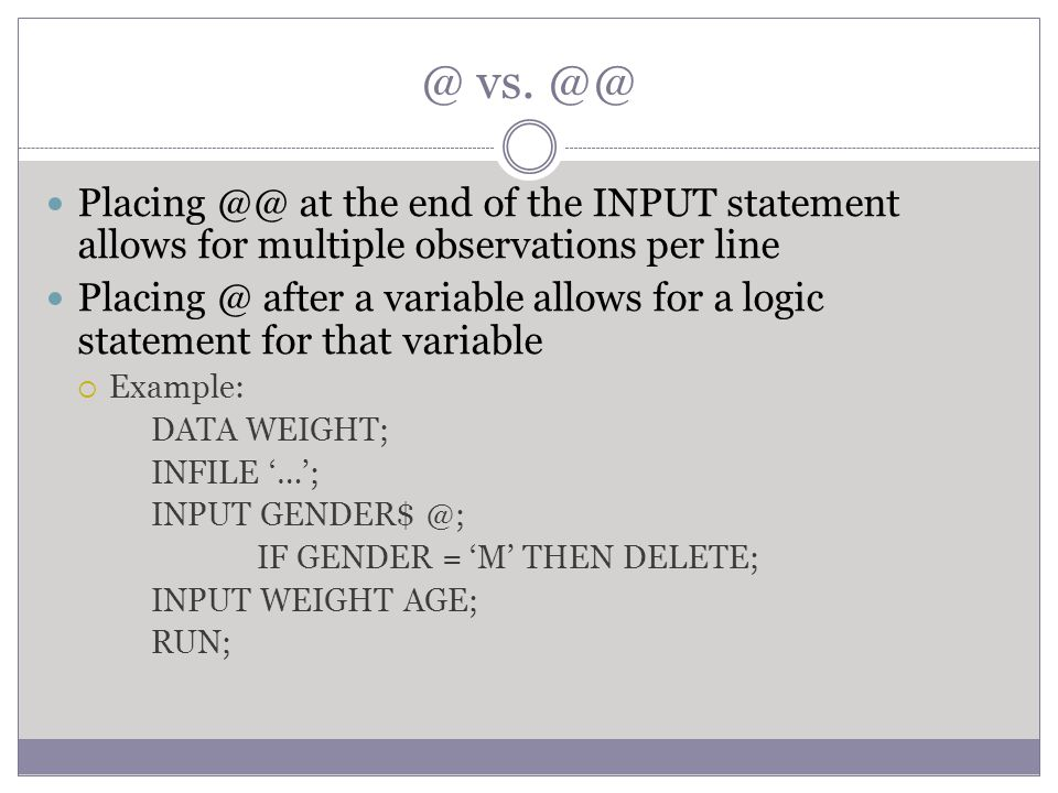 @ vs. @@ Placing @@ at the end of the INPUT statement allows for multiple observations per line Placing @ after a variable allows for a logic statemen