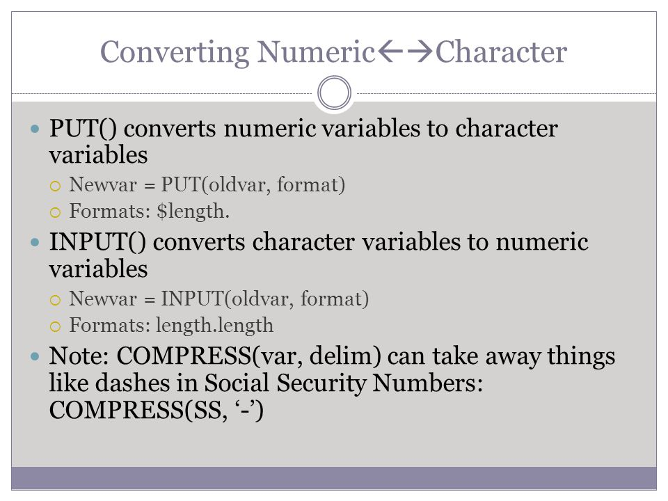 Converting Numeric  Character PUT() converts numeric variables to character variables  Newvar = PUT(oldvar, format)  Formats: $length. INPUT() con