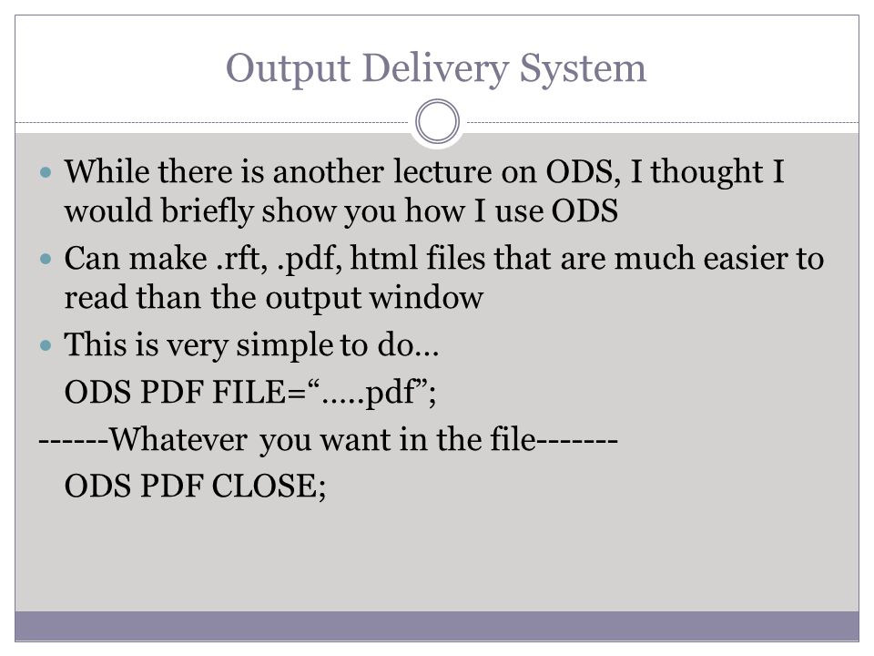 Output Delivery System While there is another lecture on ODS, I thought I would briefly show you how I use ODS Can make.rft,.pdf, html files that are much easier to read than the output window This is very simple to do… ODS PDF FILE= …..pdf ; ------Whatever you want in the file------- ODS PDF CLOSE;