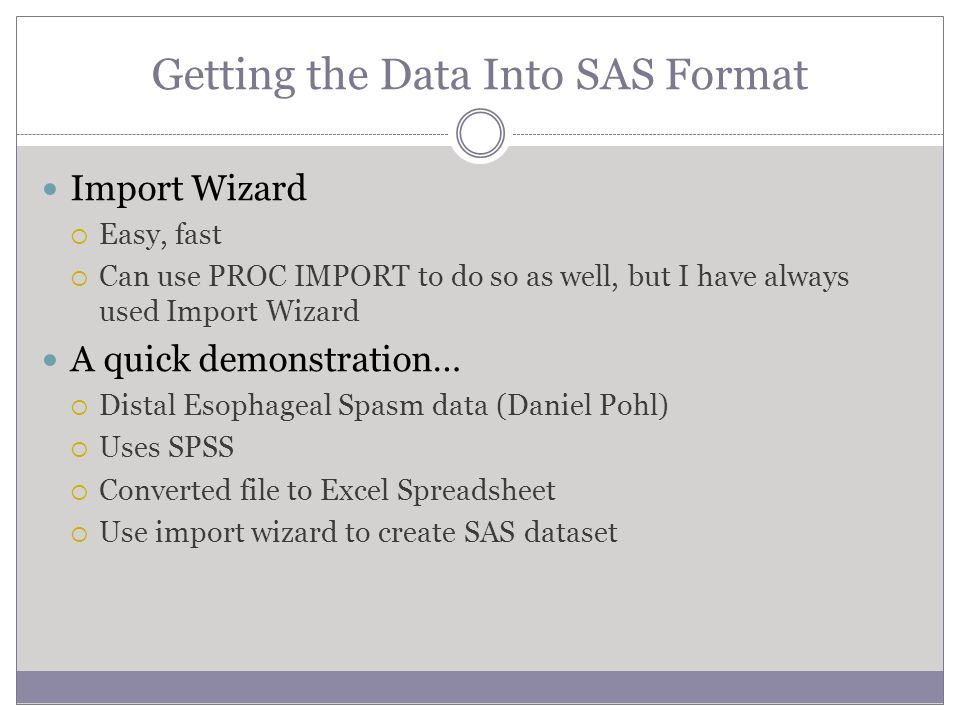 Getting the Data Into SAS Format Import Wizard  Easy, fast  Can use PROC IMPORT to do so as well, but I have always used Import Wizard A quick demonstration…  Distal Esophageal Spasm data (Daniel Pohl)  Uses SPSS  Converted file to Excel Spreadsheet  Use import wizard to create SAS dataset