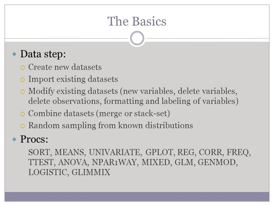 The Basics Data step:  Create new datasets  Import existing datasets  Modify existing datasets (new variables, delete variables, delete observations, formatting and labeling of variables)  Combine datasets (merge or stack-set)  Random sampling from known distributions Procs: SORT, MEANS, UNIVARIATE, GPLOT, REG, CORR, FREQ, TTEST, ANOVA, NPAR1WAY, MIXED, GLM, GENMOD, LOGISTIC, GLIMMIX