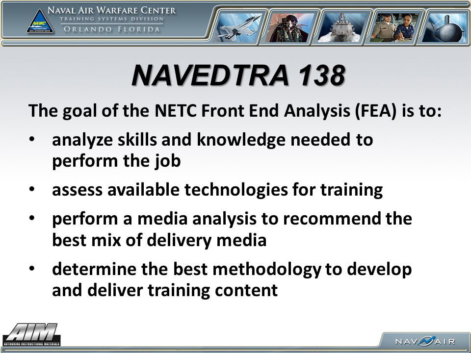 The goal of the NETC Front End Analysis (FEA) is to: analyze skills and knowledge needed to perform the job assess available technologies for training perform a media analysis to recommend the best mix of delivery media determine the best methodology to develop and deliver training content NAVEDTRA 138