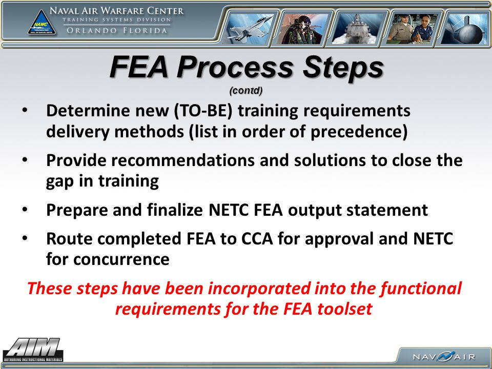 FEA Process Steps (contd) Determine new (TO-BE) training requirements delivery methods (list in order of precedence) Provide recommendations and solutions to close the gap in training Prepare and finalize NETC FEA output statement Route completed FEA to CCA for approval and NETC for concurrence These steps have been incorporated into the functional requirements for the FEA toolset