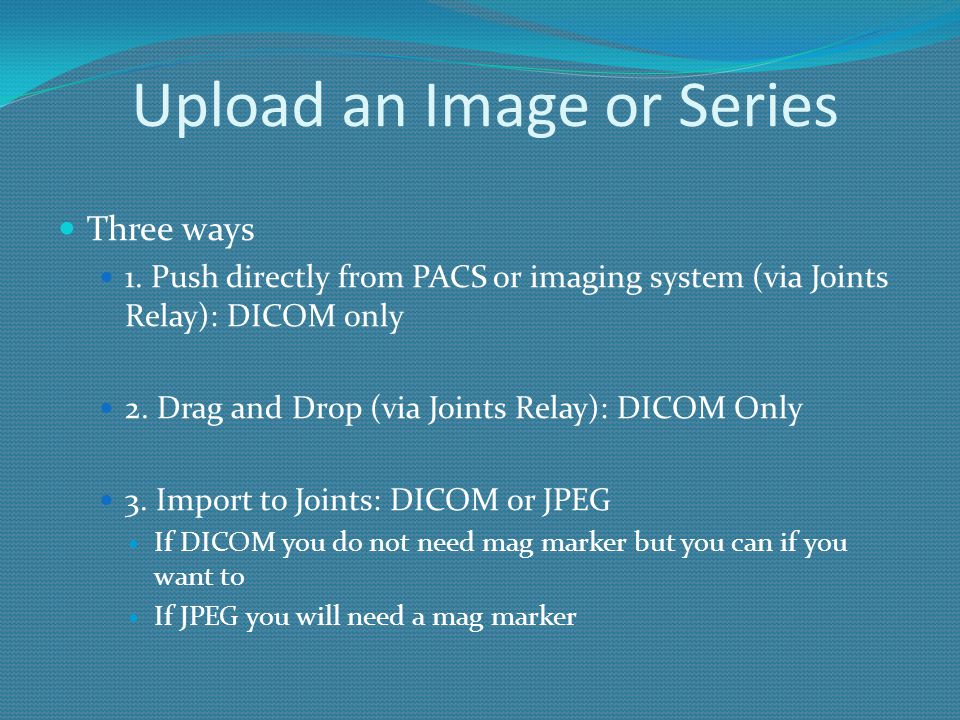 Upload an Image or Series Three ways 1. Push directly from PACS or imaging system (via Joints Relay): DICOM only 2. Drag and Drop (via Joints Relay):