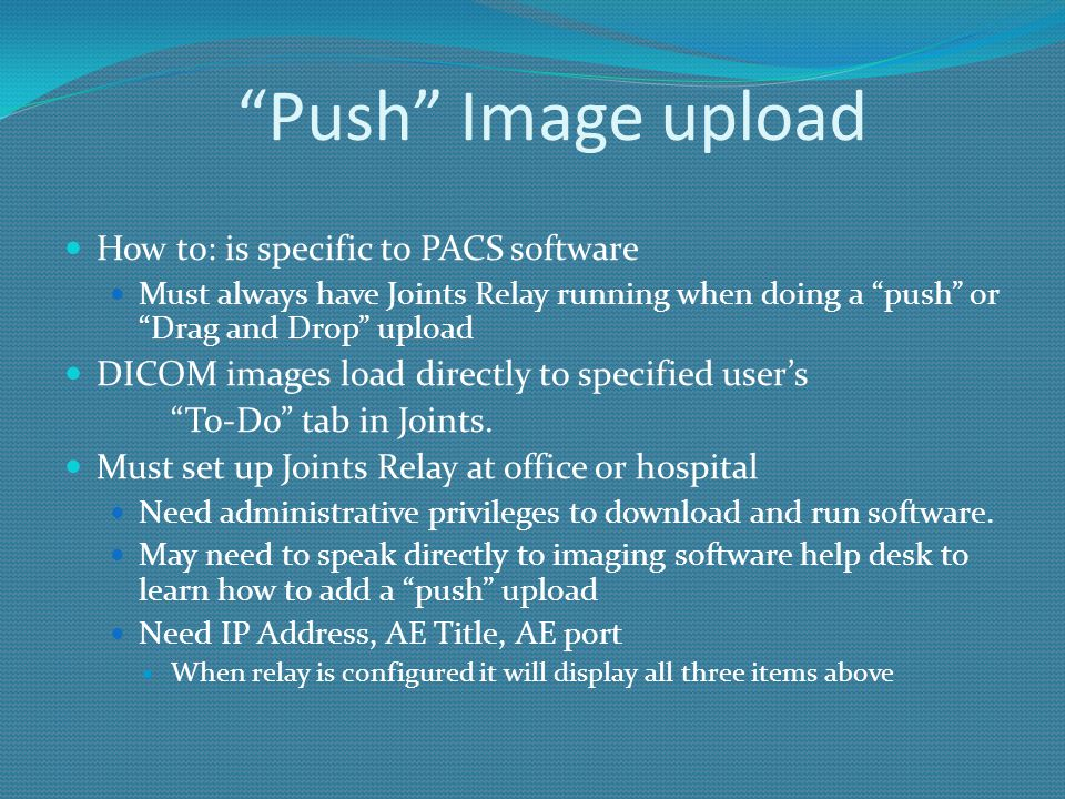 """""""Push"""" Image upload How to: is specific to PACS software Must always have Joints Relay running when doing a """"push"""" or """"Drag and Drop"""" upload DICOM ima"""