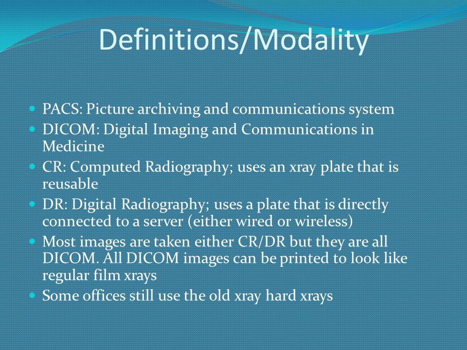 Definitions/Modality PACS: Picture archiving and communications system DICOM: Digital Imaging and Communications in Medicine CR: Computed Radiography;