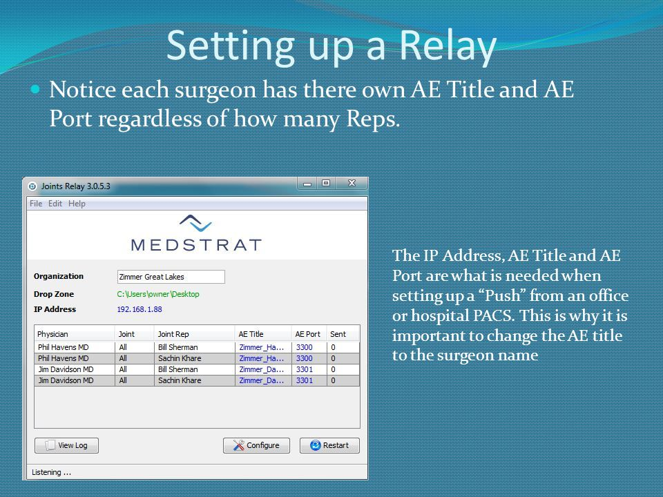 Setting up a Relay Notice each surgeon has there own AE Title and AE Port regardless of how many Reps. The IP Address, AE Title and AE Port are what i