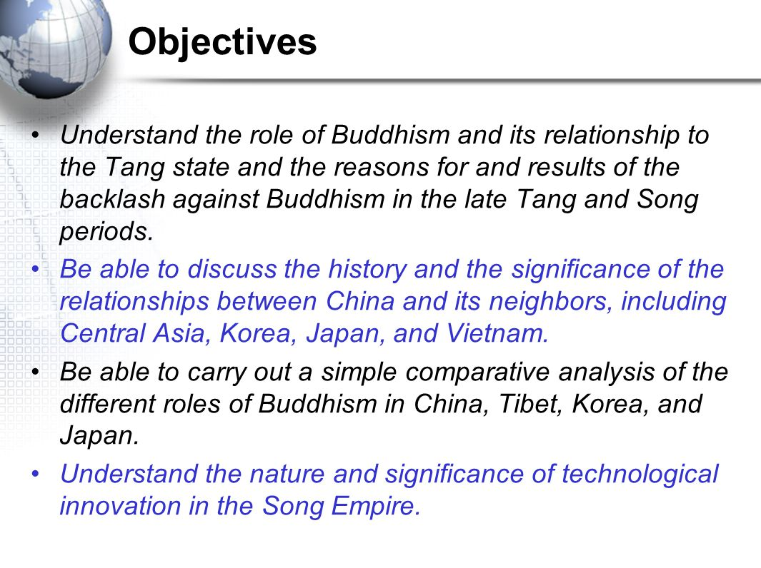 Objectives Understand the role of Buddhism and its relationship to the Tang state and the reasons for and results of the backlash against Buddhism in the late Tang and Song periods.