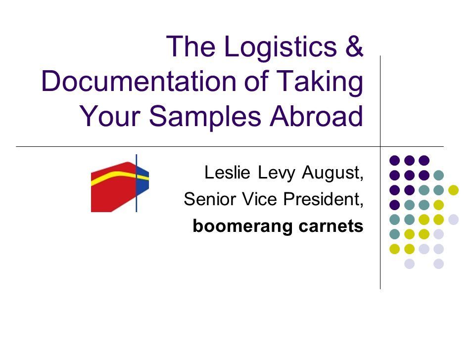 The Logistics & Documentation of Taking Your Samples Abroad Leslie Levy August, Senior Vice President, boomerang carnets