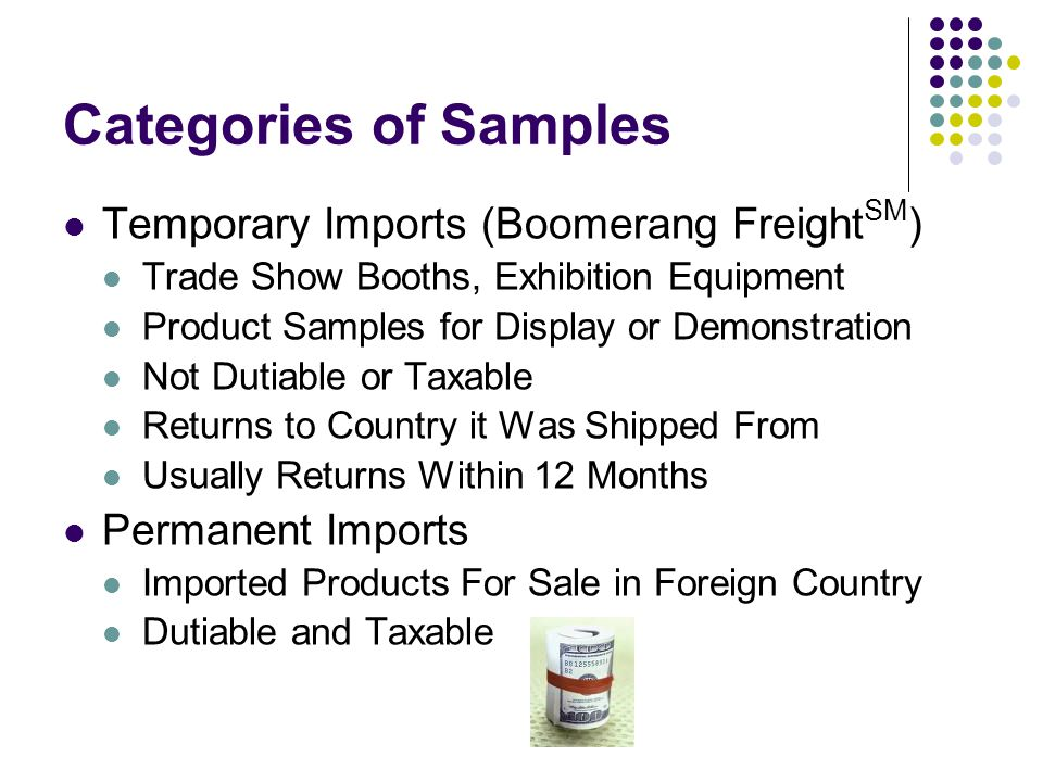 Categories of Samples Temporary Imports (Boomerang Freight SM ) Trade Show Booths, Exhibition Equipment Product Samples for Display or Demonstration Not Dutiable or Taxable Returns to Country it Was Shipped From Usually Returns Within 12 Months Permanent Imports Imported Products For Sale in Foreign Country Dutiable and Taxable