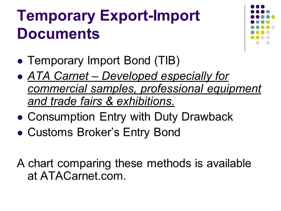 Temporary Export-Import Documents Temporary Import Bond (TIB) ATA Carnet – Developed especially for commercial samples, professional equipment and trade fairs & exhibitions.