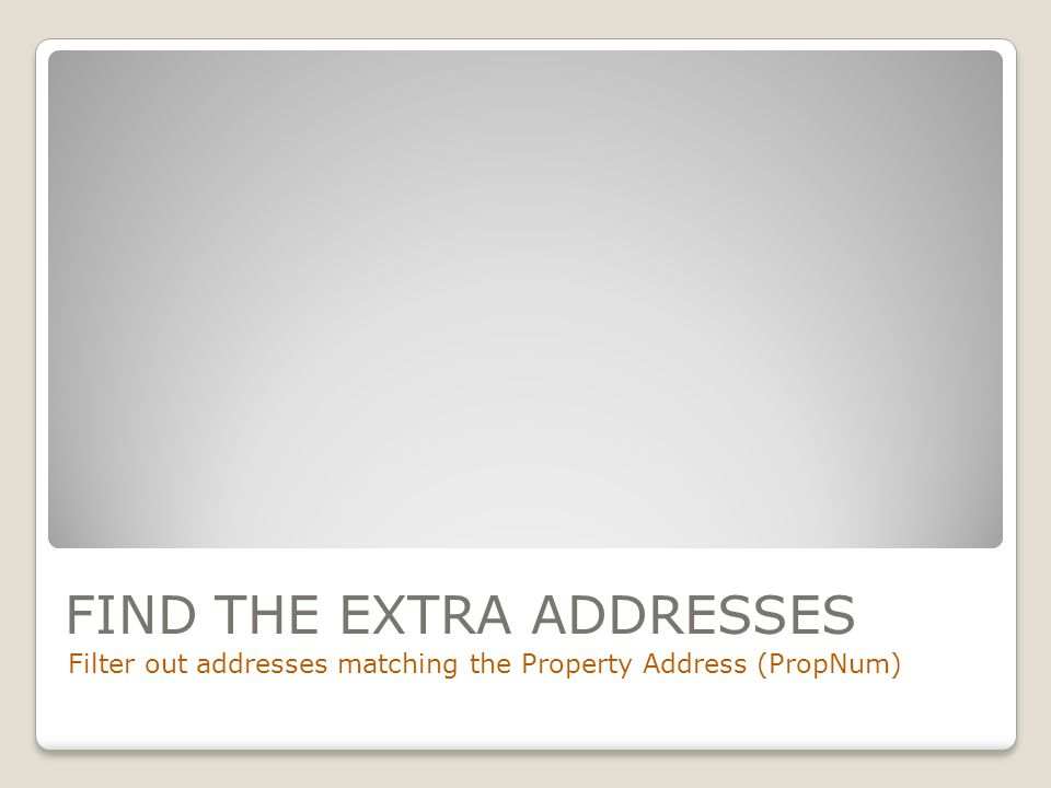 FIND THE EXTRA ADDRESSES Filter out addresses matching the Property Address (PropNum)